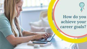 how do you achieve your career goals